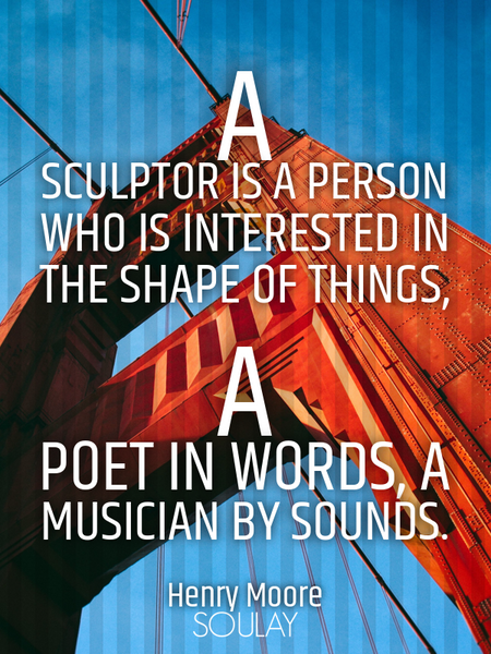 A sculptor is a person who is interested in the shape of things, a poet in words, a musician by s... (Poster)