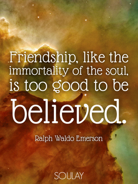 Friendship, like the immortality of the soul, is too good to be believed. (Poster)