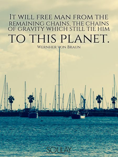 It will free man from the remaining chains, the chains of gravity which still tie him to this pla... (Poster)