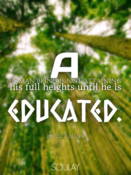 A human being is not attaining his full heights until he is educated. (Poster)