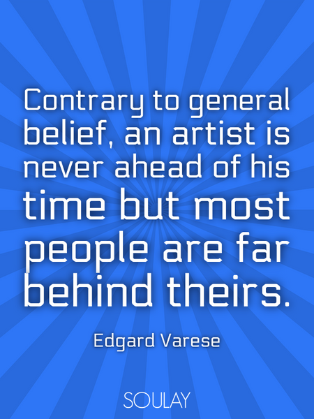 Contrary to general belief, an artist is never ahead of his time but most people are far behind t... (Poster)