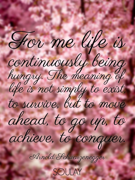 For me life is continuously being hungry. The meaning of life is not simply to exist, to survive,... (Poster)