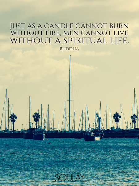 Just as a candle cannot burn without fire, men cannot live without a spiritual life. (Poster)