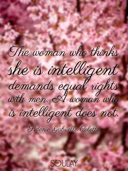 The woman who thinks she is intelligent demands equal rights with men. A woman who is intelligent... (Poster)