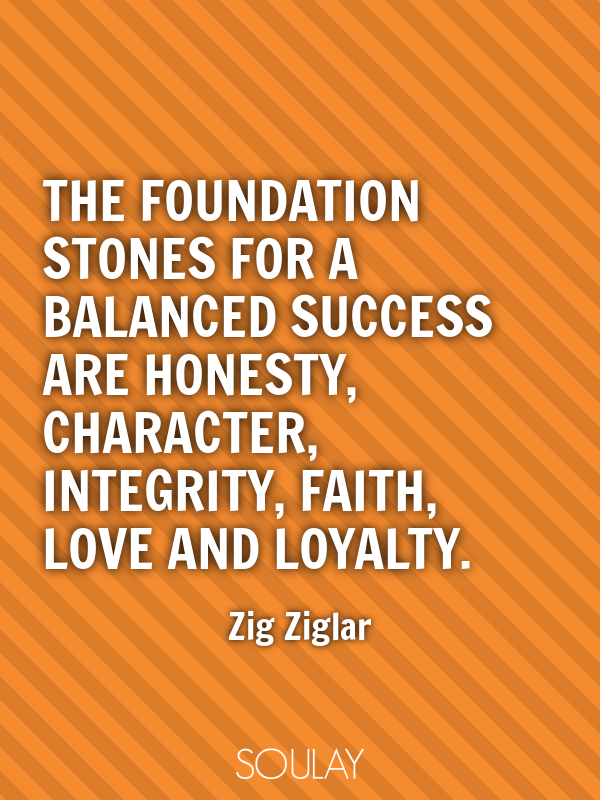 The foundation stones for a balanced success are honesty, character... - Quote Poster