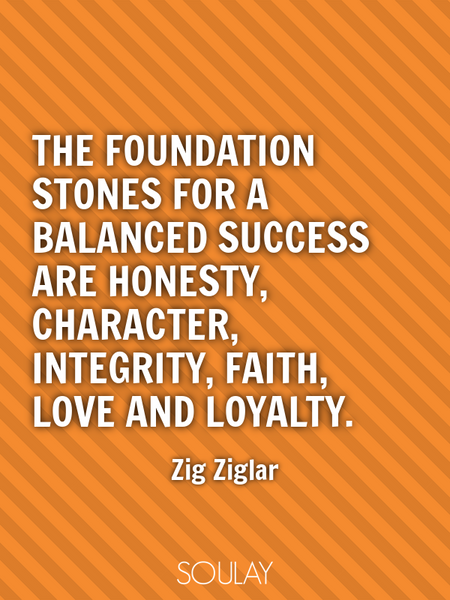 The foundation stones for a balanced success are honesty, character, integrity, faith, love and l... (Poster)