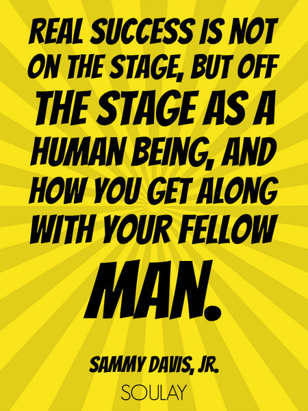 Real success is not on the stage, but off the stage as a human being, and how you get along with ... (Poster)