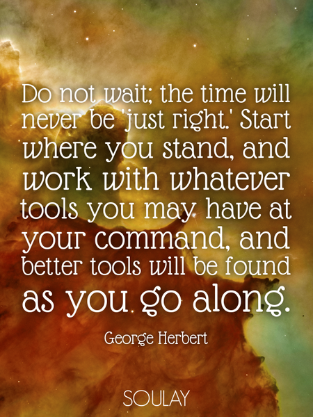 Do not wait; the time will never be 'just right.' Start where you stand, and work with whatever t... (Poster)
