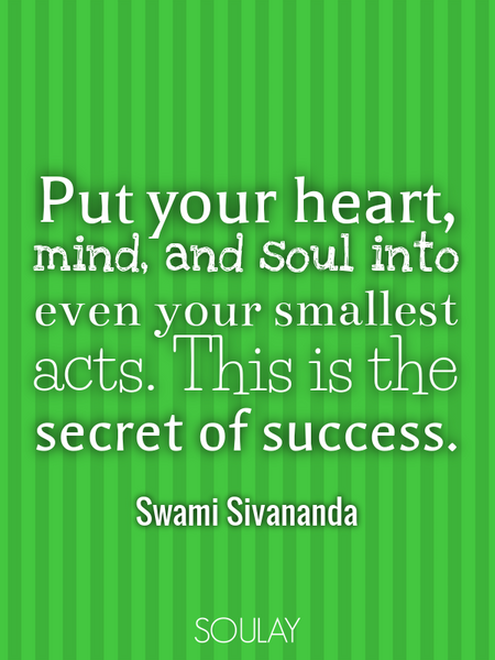 Put your heart, mind, and soul into even your smallest acts. This is the secret of success. (Poster)