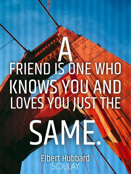 A friend is one who knows you and loves you just the same. (Poster)