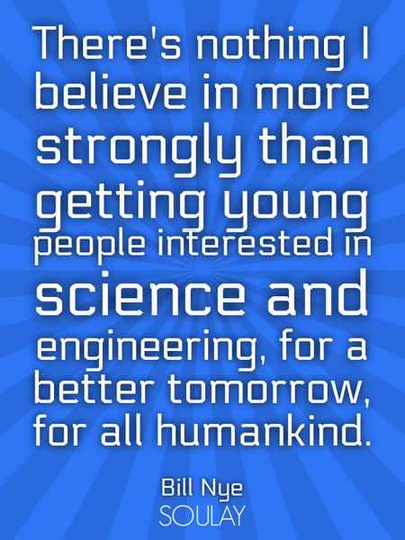 There's nothing I believe in more strongly than getting young people interested in science and en... (Poster)