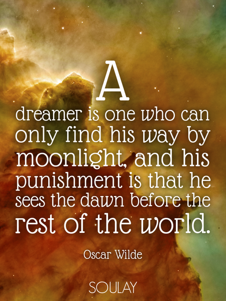 A dreamer is one who can only find his way by moonlight, and his punishment is that he sees the d... (Poster)