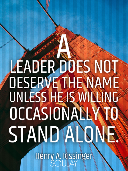 A leader does not deserve the name unless he is willing occasionally to stand alone. (Poster)