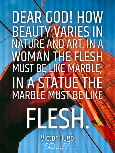 Dear God! how beauty varies in nature and art. In a woman the flesh must be like marble; in a sta... (Poster)