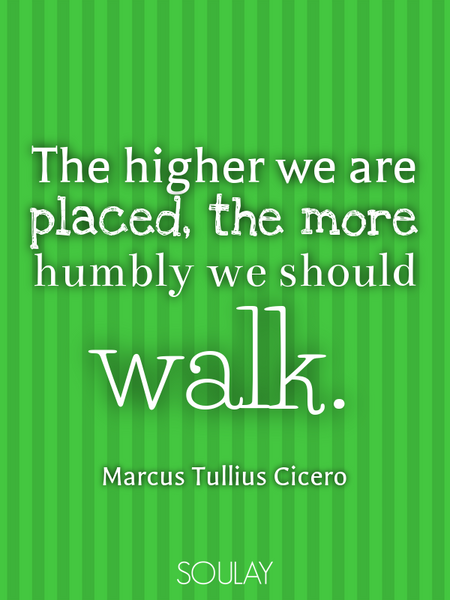 The higher we are placed, the more humbly we should walk. (Poster)