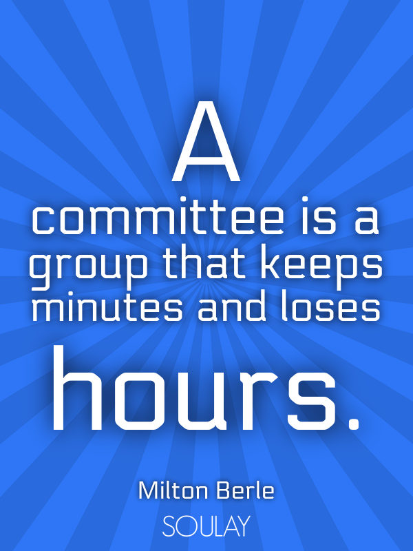 A committee is a group that keeps minutes and loses hours. - Quote Poster
