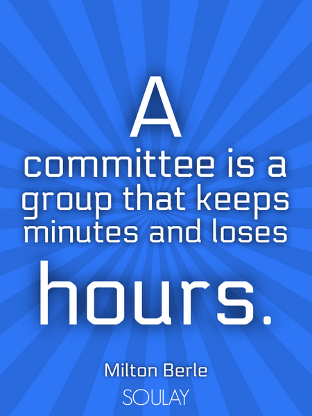 A committee is a group that keeps minutes and loses hours. (Poster)