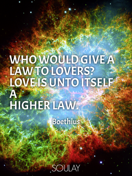 Who would give a law to lovers? Love is unto itself a higher law. (Poster)