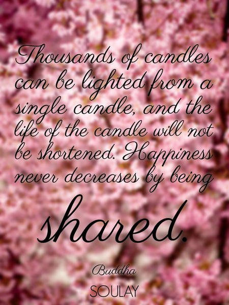 Thousands of candles can be lighted from a single candle, and the life of the candle will not be ... (Poster)