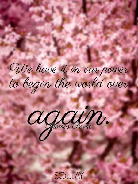 We have it in our power to begin the world over again. (Poster)