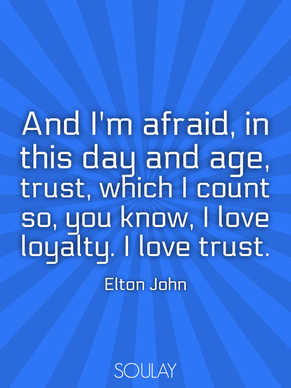 And I'm afraid, in this day and age, trust, which I count so, you k... - Quote Poster