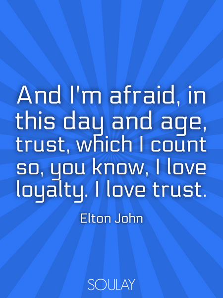 And I'm afraid, in this day and age, trust, which I count so, you know, I love loyalty. I love tr... (Poster)