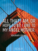 All that I am, or hope to be, I owe to my angel mother. - Quote Poster