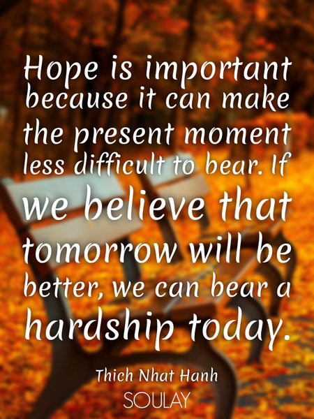 Hope is important because it can make the present moment less difficult to bear. If we believe th... (Poster)