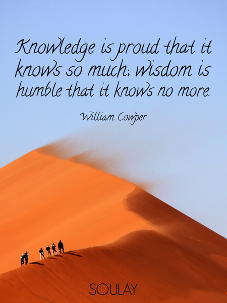 Knowledge is proud that it knows so much; wisdom is humble that it knows no more. (Poster)