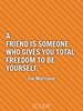 A friend is someone who gives you total freedom to be yourself. - Quote Poster