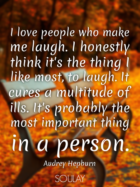 I love people who make me laugh. I honestly think it's the thing I like most, to laugh. It cures ... (Poster)