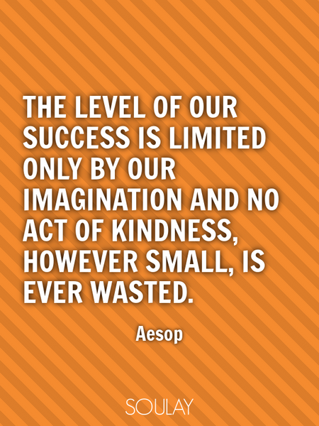 The level of our success is limited only by our imagination and no act of kindness, however small... (Poster)