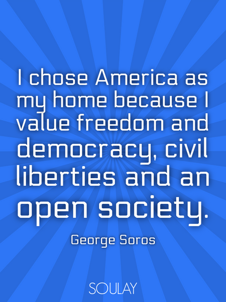 I chose America as my home because I value freedom and democracy, civil liberties and an open soc... (Poster)