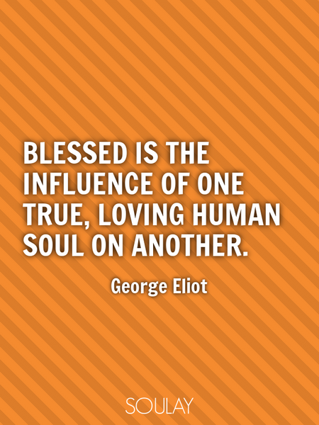 Blessed is the influence of one true, loving human soul on another. (Poster)