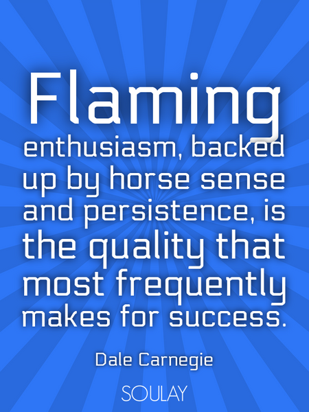 Flaming enthusiasm, backed up by horse sense and persistence, is the quality that most frequently... (Poster)