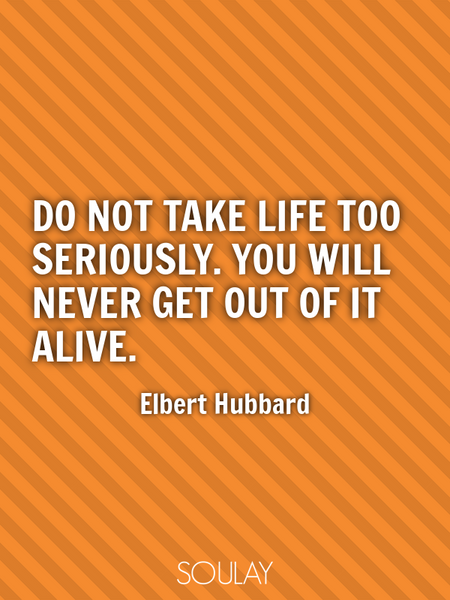 Do not take life too seriously. You will never get out of it alive. (Poster)