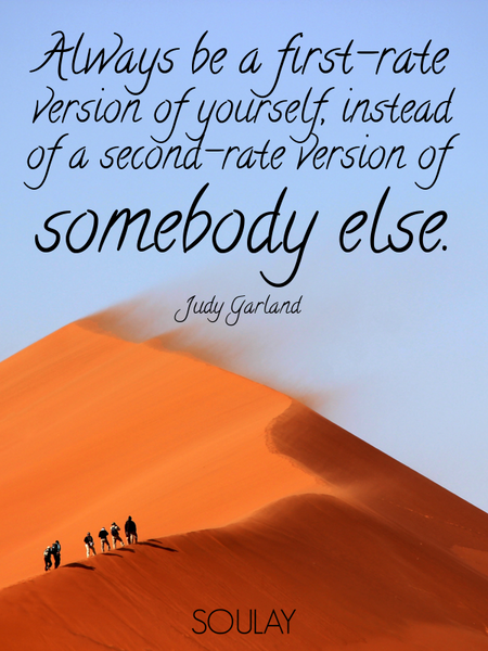 Always be a first-rate version of yourself, instead of a second-rate version of somebody else. (Poster)