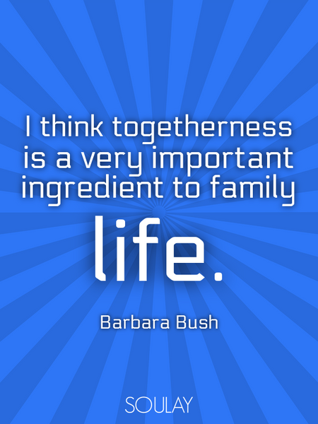 I think togetherness is a very important ingredient to family life. (Poster)