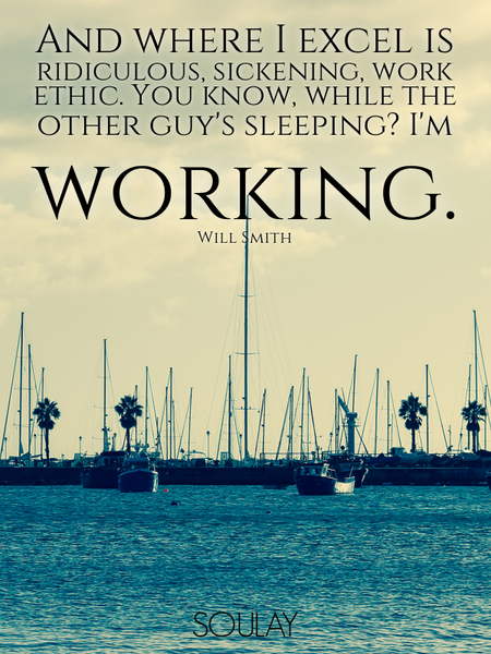 And where I excel is ridiculous, sickening, work ethic. You know, while the other guy's sleeping?... (Poster)