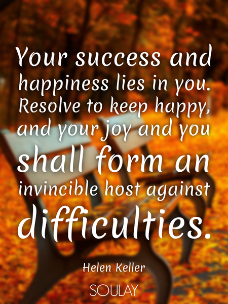 Your success and happiness lies in you. Resolve to keep happy, and your joy and you shall form an... (Poster)