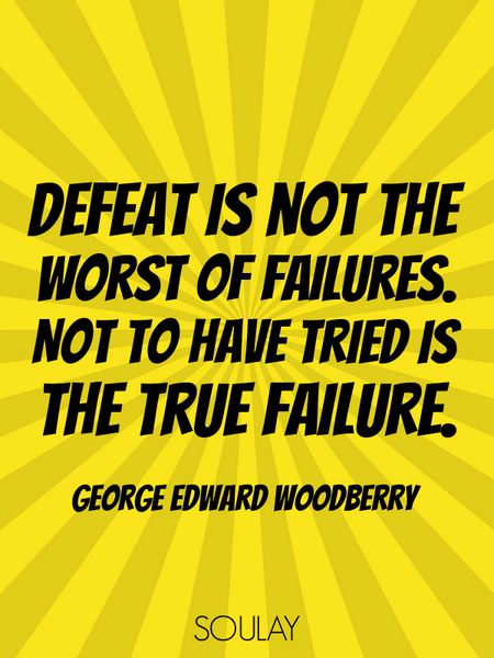 Defeat is not the worst of failures. Not to have tried is the true failure. (Poster)