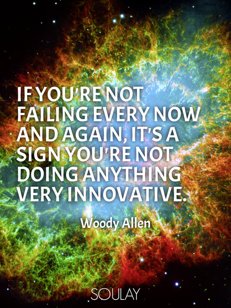 If you're not failing every now and again, it's a sign you're not doing anything very innovative. (Poster)