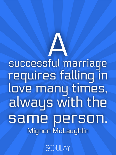 A successful marriage requires falling in love many times, always with the same person. (Poster)