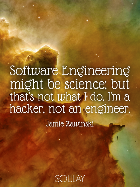 Software Engineering might be science; but that's not what I do. I'm a hacker, not an engineer. (Poster)