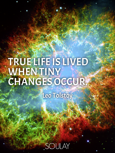True life is lived when tiny changes occur. (Poster)