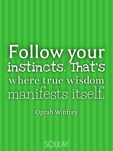 Follow your instincts. That's where true wisdom manifests itself. (Poster)