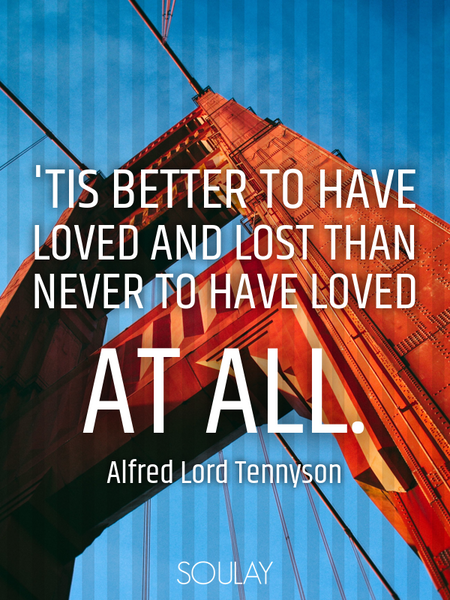 'Tis better to have loved and lost than never to have loved at all. (Poster)