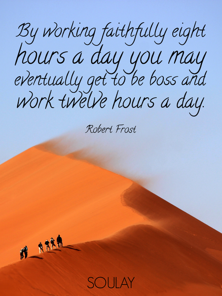 By working faithfully eight hours a day you may eventually get to be boss and work twelve hours a... (Poster)