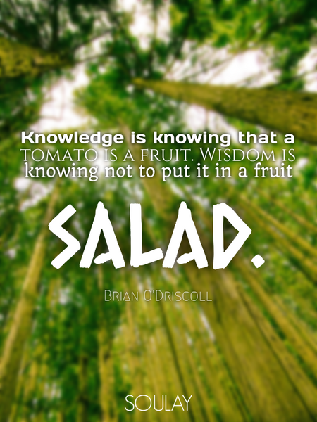 Knowledge is knowing that a tomato is a fruit. Wisdom is knowing not to put it in a fruit salad. (Poster)