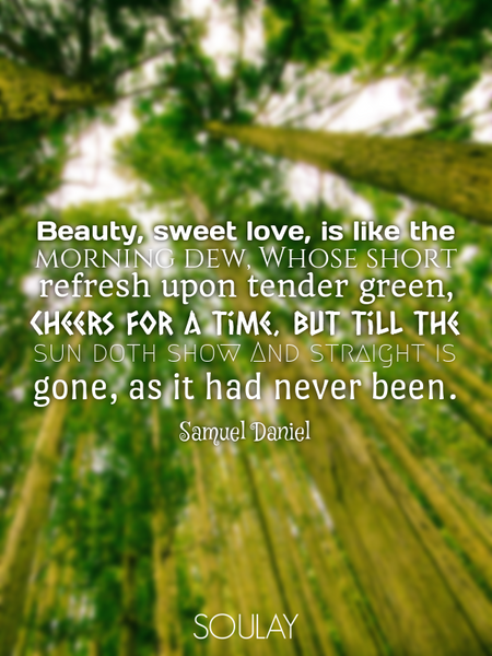 Beauty, sweet love, is like the morning dew, Whose short refresh upon tender green, Cheers for a ... (Poster)